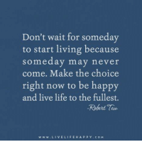 Life, Happy, and Live: Don't wait for someday  to start living because  someday may never  come. Make the choice  right now to be happy  and live life to the fullest.  -Robert  w w w. LI VE LIFE HAPPY c o M www.LiveLifeHappy.com