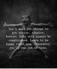 out of time: Don't wait for things to  get easier, simpler,  better. Life will always be  complicated. Learn to be  happy right now. Otherwise  you'11 run out of time.