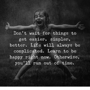 Life, Memes, and Run: Don't wait for things to  get easier, simpler,  better. Life will always be  complicated. Learn to be  happy right now. Otherwise  you'1 run out of time 🤗🤗