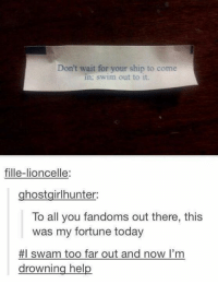 Memes, Swimming, and 🤖: Don't wait for your ship to come  in: swim out to it.  fille-lioncelle:  ghostgirlhunter:  To all you fandoms out there, this  was my fortune today  #I swam too far out and now I'm  drowning help Clove Is My Four Leaf Clover - I Am Dauntless
