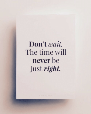 Time, Never, and Will: Don't wait.  The time will  never be  just right.
