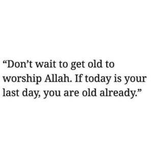 """Today, Old, and Allah: """"Don't wait to get old to  worship Allah. If today is your  last day, you are old already.""""  25"""