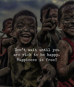 Free, Happy, and Happiness: Don't wait until you  are rich to be happy.  Happiness is free!