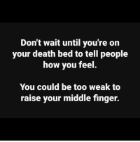 Memes, Death, and Inspiration: Don't wait until you're on  your death bed to tell people  how you feel  You could be too weak to  raise your middle finger. TTG with your daily inspiration. 😘😘