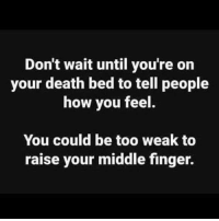 : Don't wait until you're on  your death bed to tell people  how you feel  You could be too weak to  raise your middle finger.