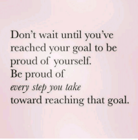 Be Proud Of Yourself: Don't wait until you've  reached vour goal to be  proud of yourself.  Be proud of  every step you take  toward reaching that goal