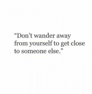 "Get, Someone, and Away: ""Don't wander away  from yourself to get close  to someone else"""