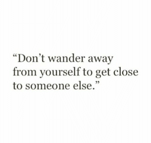 "Get, Someone, and Away: ""Don't wander away  from yourself to get close  to someone else."""