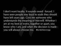 don't want loyalty. It sounds owed forced.  I  have seen people stay loyal to souls they should  have left years ago. Give me someone who  understands the meaning of free-will. Whether l  am at my best or worst, together or apart, you  know who I am, and when the decision is made  you will always choose me  @writehiswrongs