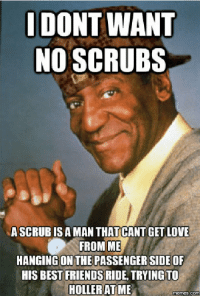 scrub: DONT WANT  NO SCRUBS  A SCRUB IS A MAN THATCANT GET LOVE  FROM ME  HANGING ON THE PASSENGERSIDEOF  HIS BEST FRIENDS RIDE TRYING TO  HOLLER AT ME  memes COM