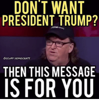America, Memes, and Videos: DONT WANT  PRESIDENT TRUMP?  OCCUPY DEMOCRATS  THEN THIS MESSAGE  IS FOR YOU EXACTLY! Michael Moore has an important message for America.  Video by Occupy Democrats, LIKE our page for more!