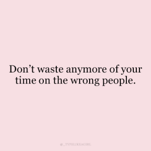 Dont Waste: Don't waste anymore of your  time on the wrong people.  TYPELIKEAGIRL
