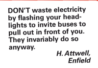 invariably: DON'T waste electricity  by flashing your head-  lights to invite buses to  pull out in front of you.  They invariably do so  anyway.  H. Attwell,  Enfield