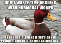 Then stroke the back of her neck and ask her to calm down: DONT WASTE TİE ARGUING  WITH HORMONAL WOMEN  ASK YOUR GIRLFRIEND IF SHE'S ON HER  PERIOD BEFORE GETTING INTO AN ARGUMENT Then stroke the back of her neck and ask her to calm down