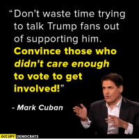 """Memes, Mark Cuban, and Cuban: """"Don't waste time trying  to talk Trump fans out  of supporting him  Convince those who  didn't care enough  to vote to get  involved!""""  Mark Cuban  OCCUPY DEMOCRATS What do you think of this?  Image by Occupy Democrats, LIKE our page for more!"""