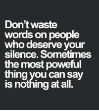 Silence, Who, and Can: Don't waste  words on people  who deserve your  silence. Sometimes  the most poweful  thing you can sav  is nothing at all