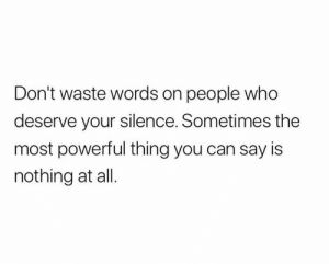 Powerful, Silence, and Who: Don't waste words on people who  deserve your silence. Sometimes the  most powerful thing you can say is  nothing at all.