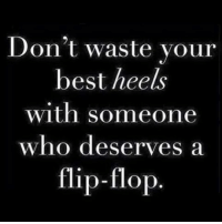 Memes, 🤖, and Flip Flops: Don't waste your  best heels  with someone  who deserves a  flip-flop
