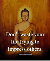 Buddhism: Don't waste your  life trying to  impress others.  e-buddhism.com