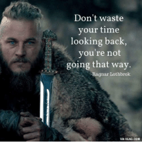 One of the best quotes from Vikings. 9GAG Mobile App: www.9gag.com/mobile?ref=9fbp  http://9gag.com/gag/aW6eN63?ref=fbp: Don't waste  your time  looking back,  you're not  going that way.  Ragnar Lothbrok  VIA 9GAG.COM One of the best quotes from Vikings. 9GAG Mobile App: www.9gag.com/mobile?ref=9fbp  http://9gag.com/gag/aW6eN63?ref=fbp