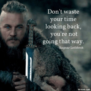 Best quote from Vikings: Don't waste  your time  looking back  you're not  going that way.  Ragnar Lothbrok  VIA 9GAG.COM Best quote from Vikings