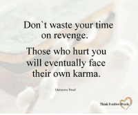 Think Positive words: Don't waste your time  on revenge  Those who hurt you  will eventually face  their own karma.  Matareva Pearl  Think Positive Words Think Positive words