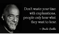 """Tumblr, Blog, and Cool: Don't waste your time  with explanations  people only hear what  they want to hear.  Paulo Coelho <p><a href=""""http://great-quotes.tumblr.com/post/149253419905/dont-waste-your-time-with-explanations"""" class=""""tumblr_blog"""">great-quotes</a>:</p>  <blockquote><p>""""Don't waste your time with explanations….."""" - Paulo Coelho [640 × 368]<br/><br/><a href=""""http://cool-quotes.net/"""">MORE COOL QUOTES!</a></p></blockquote>"""
