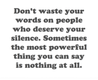 Target, Tumblr, and Blog: Don't waste your  words on people  who deserve your  silence. Sometimes  the most powerful  thing you can say  is nothing at all. cwote:  some people don't deserve your attention