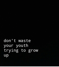 Youth, Grow, and  Dont: don't waste  your youth  trying to grow