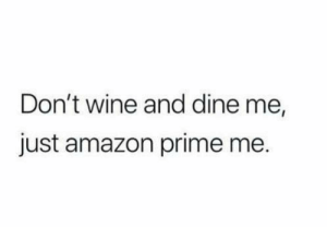 Amazon, Amazon Prime, and Dank: Don't wine and dine me,  just amazon prime me.