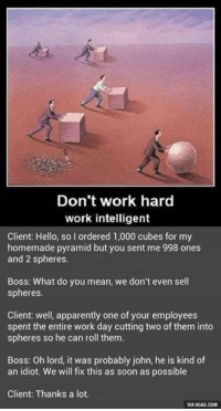Don't work hard  work intelligent  Client: Hello, so I ordered 1,000 cubes for my  homemade pyramid but you sent me 998 ones  and 2 spheres.  Boss: What do you mean, we don't even sell  spheres.  Client: well, apparently one of your employees  spent the entire work day cutting two of them into  spheres so he can roll them.  Boss: Oh lord, it was probably john, he is kind of  an idiot. We will fix this as soon as possible  Client: Thanks a lot.  VIA 9GAG.COM Work smarter, not harder. http://9gag.com/gag/aM9xLeM?ref=fbp