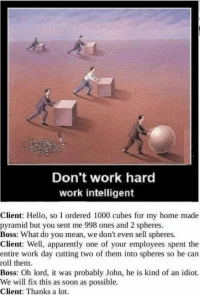 Apparently, Ass, and Hello: Don't work hard  work intelligent  Client: Hello, so I ordered 1000 cubes for my home made  pyramid but you sent me 998 ones and 2 spheres.  Boss: What do you mean, we don't even sell spheres.  Client: Well, apparently one of your employees spent the  entire work day cutting two of them into spheres so he can  roll them.  Boss: Oh lord, it was probably John, he is kind of an idiot.  We will fix this as soon as possible  Client: Thanks a lot. When you take shortcuts that come back and bite you in the ass