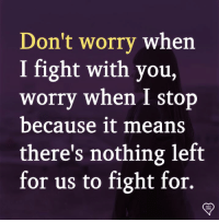 Memes, Fight, and 🤖: Don't worrv when  I fight with you,  worry when I stop  because it means  there's nothing left  for us to fight for.