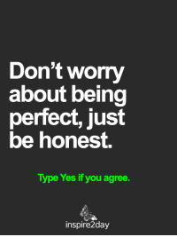 Memes, 🤖, and Yes: Don't worry  about being  perfect, just  be honest.  Type Yes if you agree.  inspire2day <3