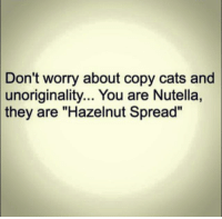 """Copy Cat: Don't worry about copy cats and  unoriginality... You are Nutella,  they are """"Hazelnut Spread"""""""