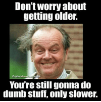Dumb Meme: Don't Worry about  getting older.  fb/david av  Wolfe  You're still gonna do  dumb Stuff, only slower.
