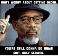 FWD:FWD: Age is just a number!!! Lol!!: DON'T WORRY ABOUT GETTING OLDER.  YOURE STILL GONNA DO DUMB  SHIT, ONLY SLOWER. FWD:FWD: Age is just a number!!! Lol!!