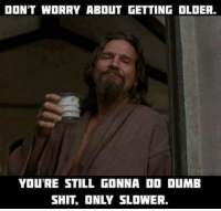 Memes, Shit, and 🤖: DON'T WORRY ABOUT GETTING OLDER.  YOU'RE STILL GONNA DO DUMIB  SHIT, ONLY SLOWER.