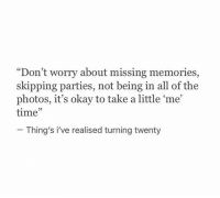 """Okay, Time, and All of The: """"Don't worry about missing memories,  skipping parties, not being in all of the  photos, it's okay to take a little 'me  time""""  02  Thing's i've realised turning twenty"""