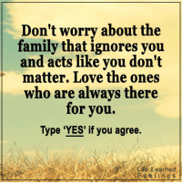 <3 #LifeLearnedFeelings: Don't worry about the  family that ignores you  and acts like you don't  matter. Love the ones  who are always there  for you.  Type 'YES' if you agree.  rife,Learned  Fee kings <3 #LifeLearnedFeelings