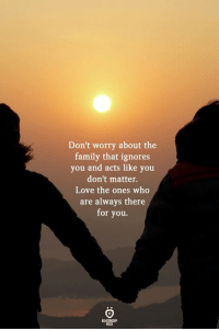 Family, Love, and Who: Don't worry about the  family that ignores  you and acts like you  don't matter.  Love the ones who  are always there  for you.  ELATIONGH  KALES