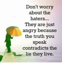 Memes, Angry, and Contradiction: Don't worry  about the  haters...  They are just  angry because  the truth you  speak  contradicts the  lie they live