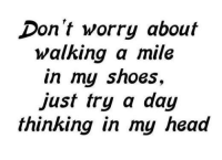 shoes: Don't worry about  walking a mile  in my shoes  just try a day  thinking in my head