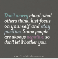 www.LiveLifeHappy.com: Don't worry about what  others think. Just focus  on yourself and stay  Some people  positive.  are always negative, so  don't let it bother you.  www. Live Life Happy com www.LiveLifeHappy.com