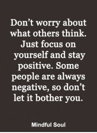 <3: Don't worry about  what others think.  Just focus on  yourself and stay  positive. Some  people are always  negative, so don't  let it bother you.  Mindful Soul <3