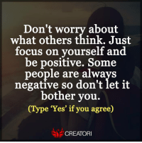 <3: Don't worry about  what others think. Just  focus on yourself and  be positive. Some  people are always  negative so don't let it  bother vou.  (Type 'Yes' if you agree)  CREATORI <3