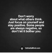 <3: Don't worry  about what others think  Just focus on yourself and  stay positive. Some people  are always negative, so  don't let it bother you.  AA Valhalla Mind.com <3