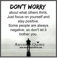 Worry About Yourself: DONT WORRY  about what others think.  Just focus on yourself and  stay positive  Some people are always  negative, so don't let it  bother you  A wesor  Quotes  www Awe  equotes4u.com