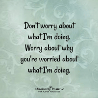 Don't worry about me.... look to yourself. <3: Dont worry about  whatI'm doing  Worry about why  uou're worried about  what I'm doirg  Absolutely Positive  with Karen Vanderžee Don't worry about me.... look to yourself. <3
