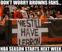 At least Browns Nation has Cavs Nation and Indians Nation.: DON'T WORRY BROWNS FANS  BR  NESTAL  @NBAMEMES  HAVE  LEARON  NBA SEASON STARTSNEXT WEEK At least Browns Nation has Cavs Nation and Indians Nation.